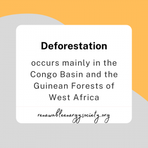 Deforestation mainly occurs in the congo Basin and the Guinean forests of West Africa
